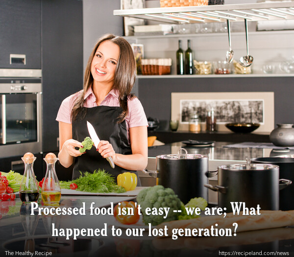 Processed food isn't easy -- we are; What happened to our lost generation?