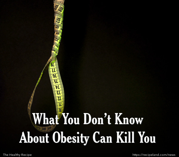 What You Don't Know About Obesity Can Kill You
