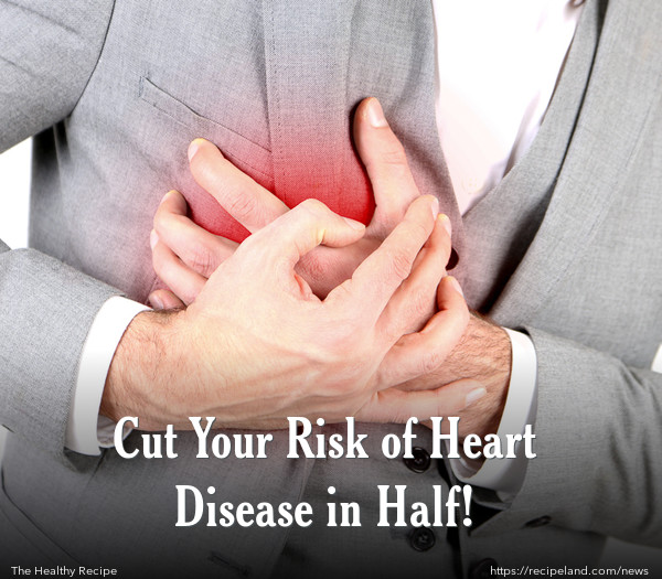 Cut Your Risk of Heart Disease in Half!