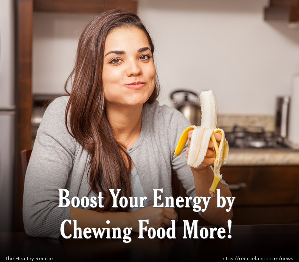 Boost Your Energy by Chewing Food More!