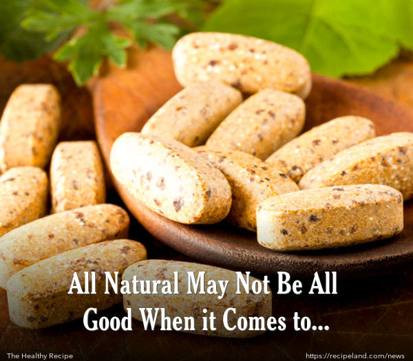 All Natural May Not Be All Good When it Comes to Medications