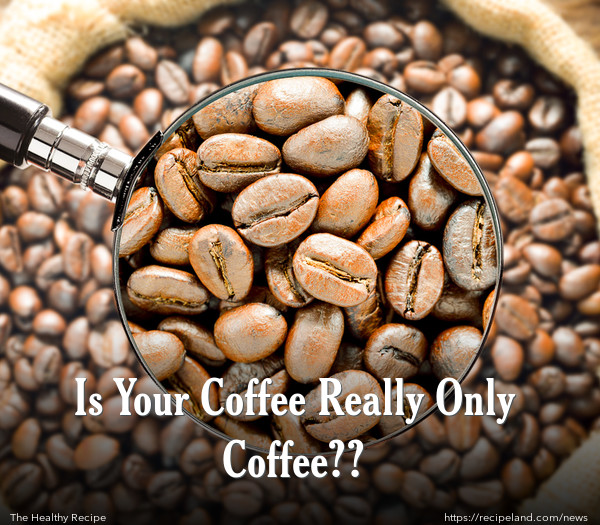 Is Your Coffee Really Only Coffee??