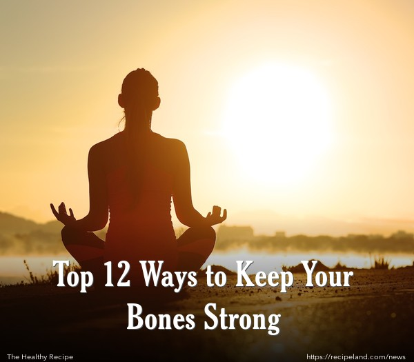 Top 12 Ways to Keep Your Bones Strong