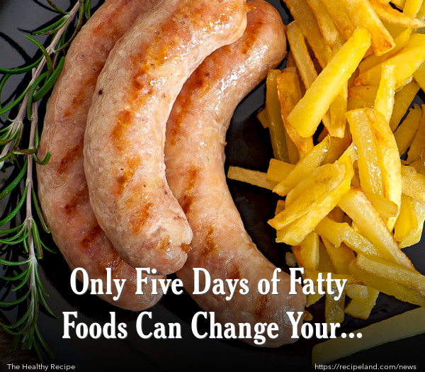 Only Five Days of Fatty Foods Can Change Your Body?