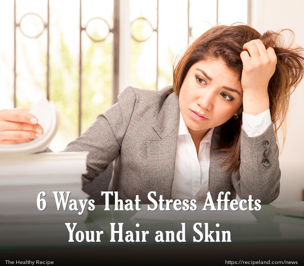 6 Ways That Stress Affects Your Hair and Skin