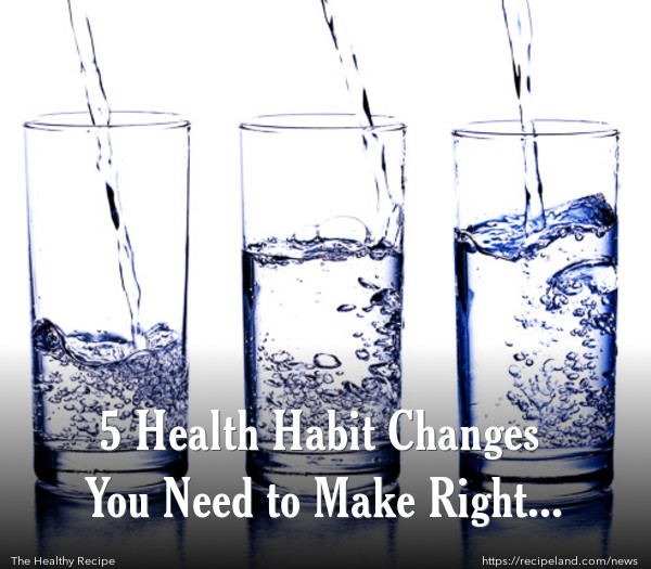 5 Health Habit Changes You Need to Make Right Now!