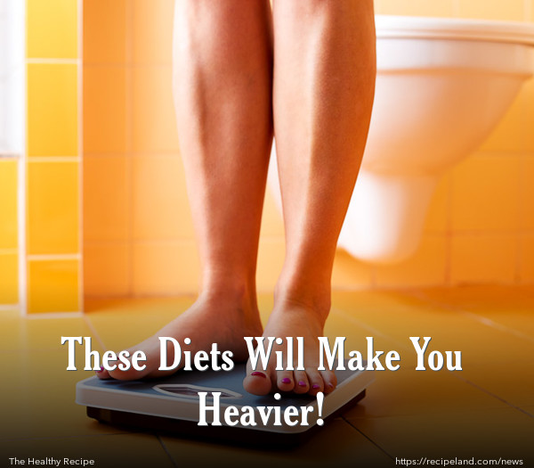 These Diets Will Make You Heavier!