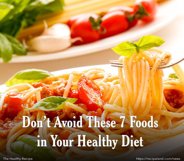 Don't Avoid These 7 Foods in Your Healthy Diet