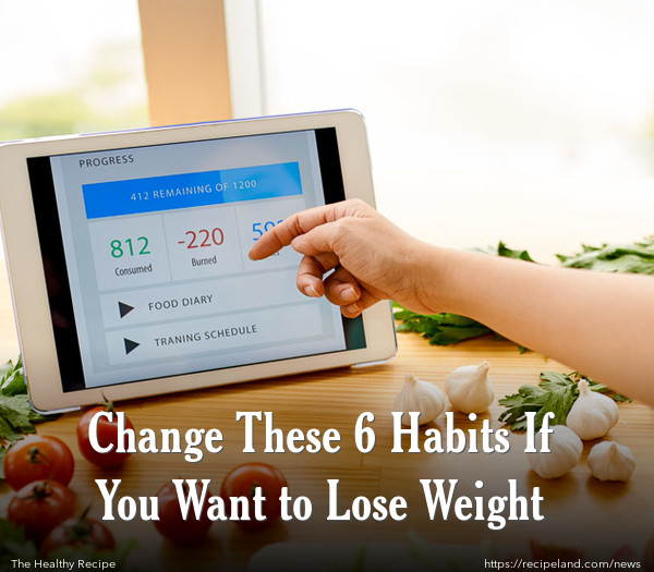 Change These 6 Habits If You Want to Lose Weight