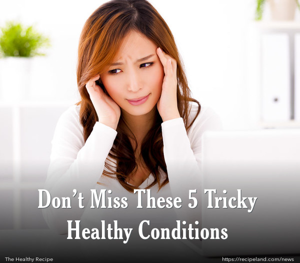 Don't Miss These 5 Tricky Healthy Conditions