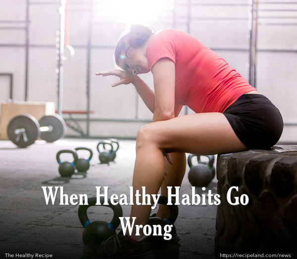 When Healthy Habits Go Wrong