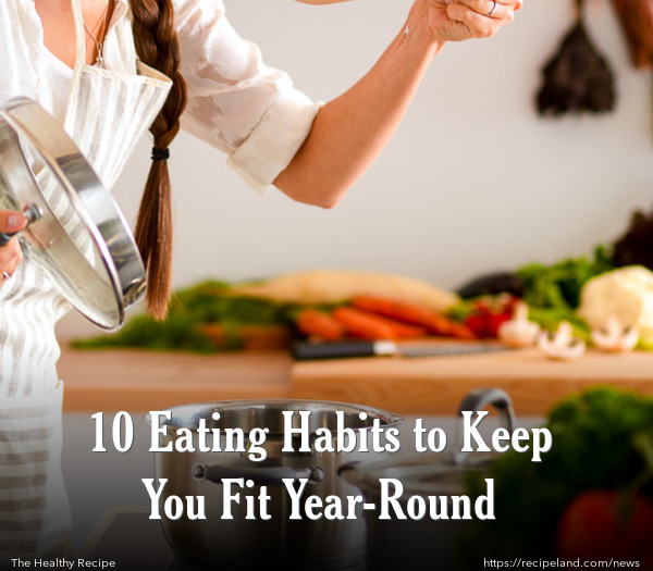 10 Eating Habits to Keep You Fit Year-Round