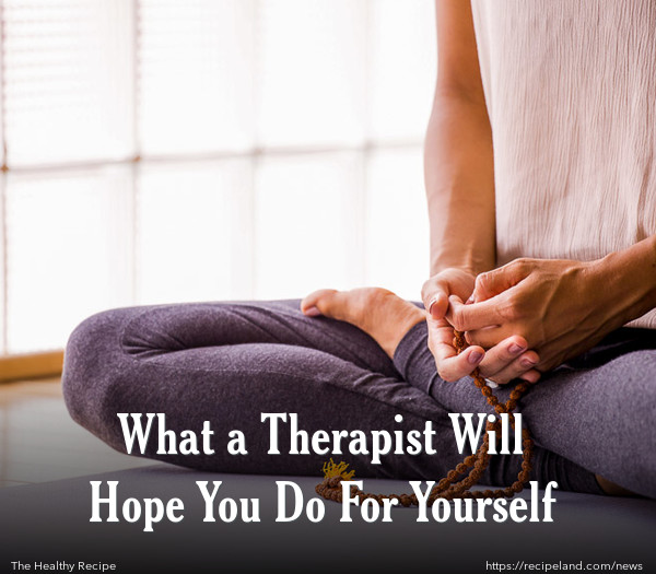 What a Therapist Will Hope You Do For Yourself