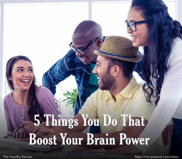 5 Things You Do That Boost Your Brain Power