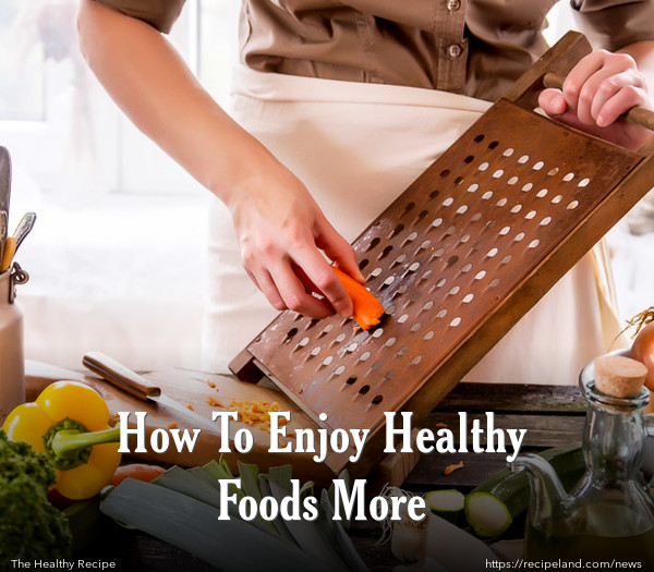 How To Enjoy Healthy Foods More