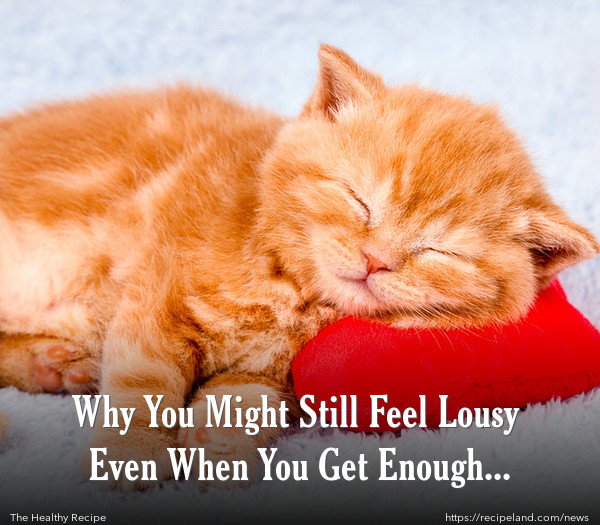 Why You Might Still Feel Lousy Even When You Get Enough Sleep